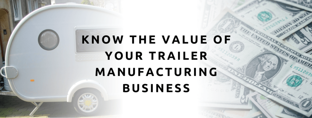 know the value of your trailer manufacturing business.