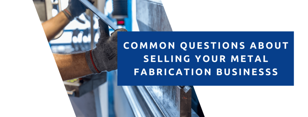 Common questions about selling your metal fabrication business.